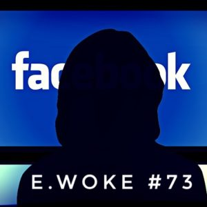 e.Woke #73: Tyranny & Terror, the Facebook Edition!