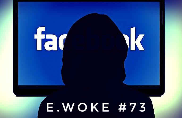 e.Woke #73: Tyranny & Terror, the Facebook Edition!